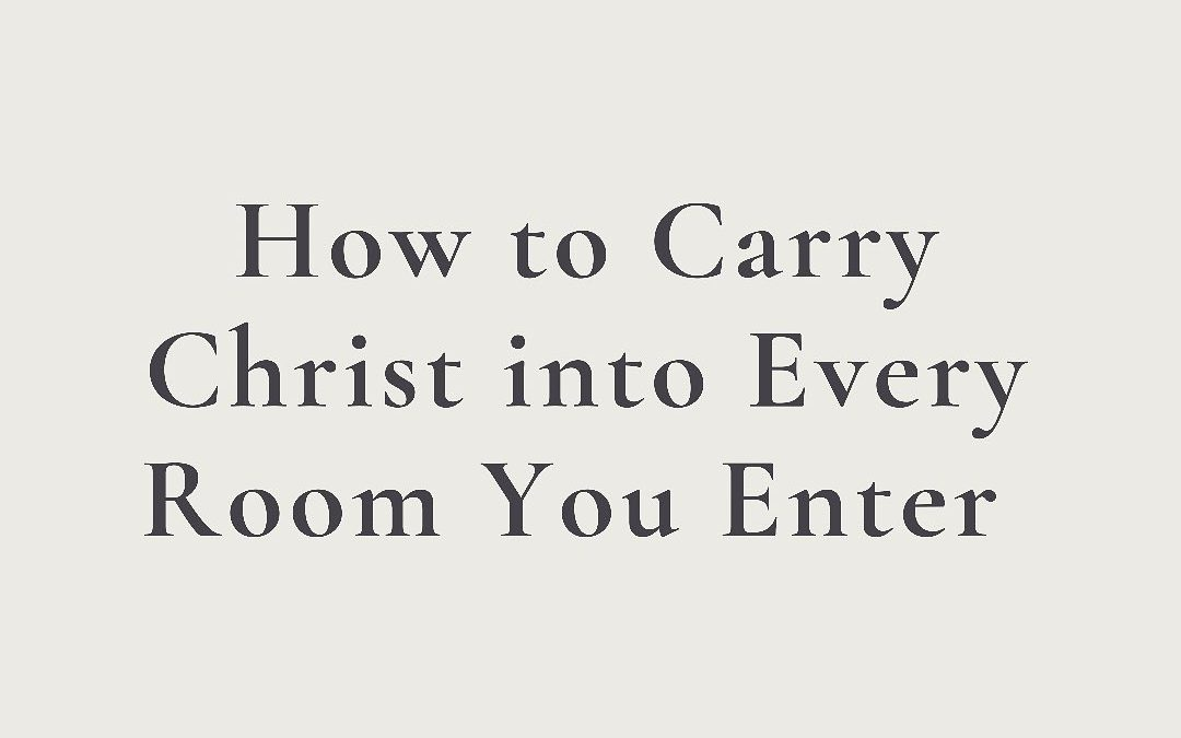 How To Carry Christ Into Every Room You Enter